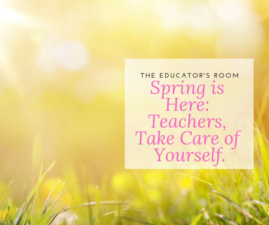 Spring is Here: Teachers, Take Care of Yourself.